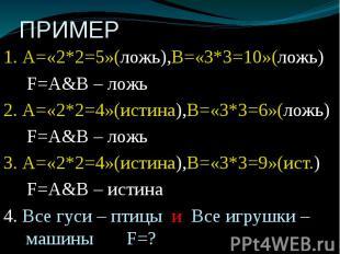 ПРИМЕР 1. А=«2*2=5»(ложь),В=«3*3=10»(ложь) F=А&В – ложь 2. А=«2*2=4»(истина)