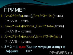 ПРИМЕР 1. А=«2*2=5»(ложь),В=«3*3=10»(ложь) F=АVВ – ложь 2. А=«2*2=4»(истина),В=«