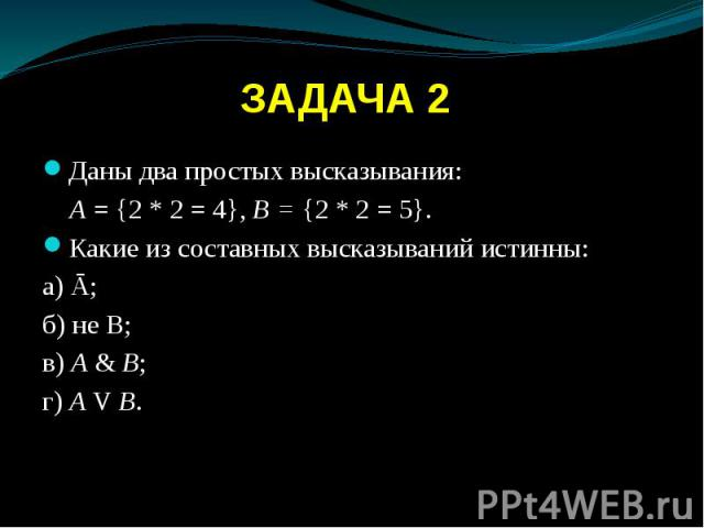 ЗАДАЧА 2 Даны два простых высказывания: А = {2 * 2 = 4}, В = {2 * 2 = 5}. Какие из составных высказываний истинны: а) Ā; б) не B; в) А & В; г) A V В.