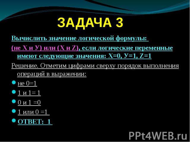 ЗАДАЧА 3 Вычислить значение логической формулы: (не Х и У) или (Х и Z), если логические переменные имеют следующие значения: Х=0, У=1, Z=1 Решение. Отметим цифрами сверху порядок выполнения операций в выражении: не 0=1 1 и 1= 1 0 и 1 =0 1 или 0 =1 О…