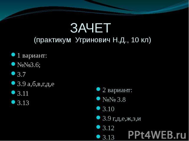 ЗАЧЕТ (практикум Угринович Н.Д., 10 кл) 1 вариант: №№3.6; 3.7 3.9 а,б,в,г,д,е 3.11 3.13