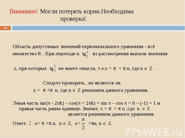 Область допустимых значений первоначального уравнения - всё множество R . При переходе к tg из рассмотрения выпали значения x, при которых tg не имеет смысла, т.е.x = + n, где n Z . Следует проверить , не является ли x = + n, где n Z решением данног…