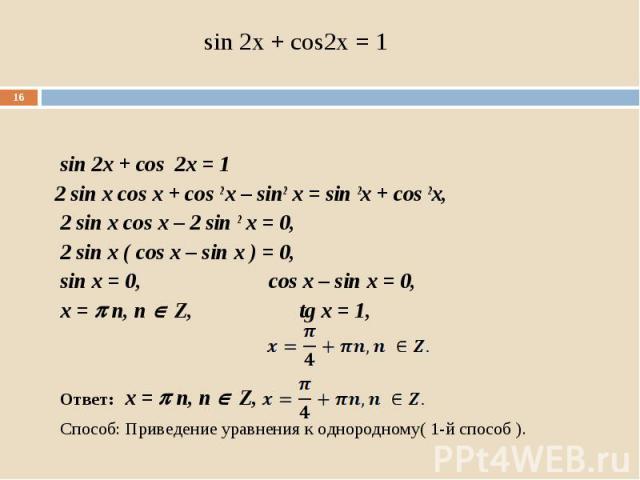 sin 2x + cos 2x = 1 sin 2x + cos 2x = 1 2 sin x cos x + cos 2 x – sin2 x = sin 2x + cos 2x, 2 sin x cos x – 2 sin 2 x = 0, 2 sin x ( cos x – sin x ) = 0, sin x = 0, cos x – sin x = 0, x = n, n Z, tg x = 1, Ответ: x = n, n Z, Способ: Приведение уравн…