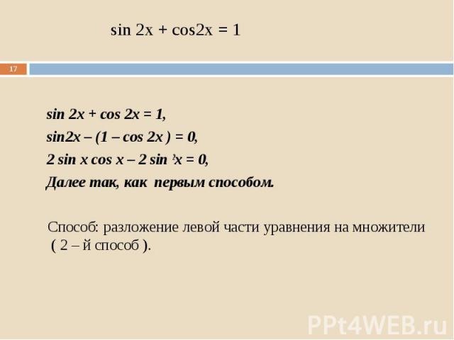 sin 2x + cos 2x = 1, sin2x – (1 – cos 2x ) = 0, 2 sin x cos x – 2 sin 2x = 0, Далее так, как первым способом. Способ: разложение левой части уравнения на множители ( 2 – й способ ).