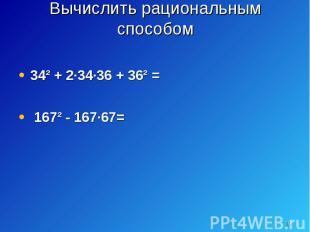 34² + 2·34·36 + 36² = 34² + 2·34·36 + 36² = 167² - 167·67=