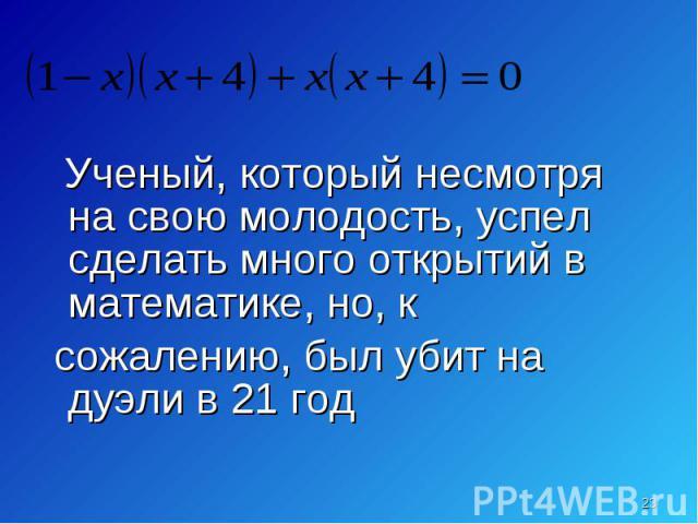 Ученый, который несмотря на свою молодость, успел сделать много открытий в математике, но, к Ученый, который несмотря на свою молодость, успел сделать много открытий в математике, но, к сожалению, был убит на дуэли в 21 год