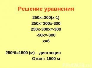 250х=300(х-1) 250х=300(х-1) 250х=300х-300 250х-300х=-300 -50х=-300 х=6 250*6=150