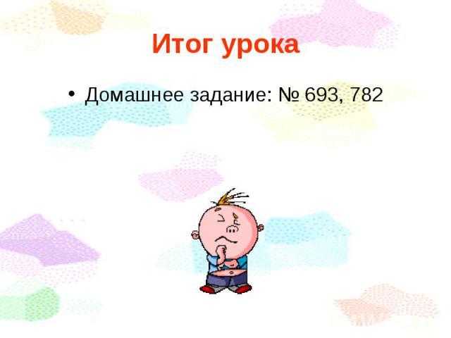 Домашнее задание: № 693, 782 Домашнее задание: № 693, 782