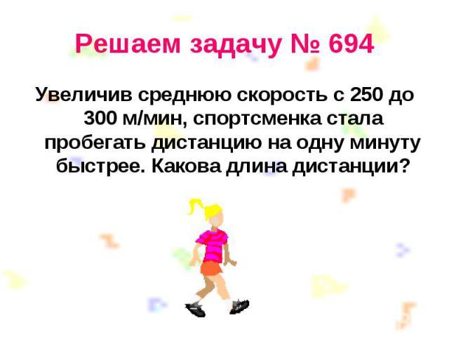Увеличив среднюю скорость с 250 до 300 м/мин, спортсменка стала пробегать дистанцию на одну минуту быстрее. Какова длина дистанции? Увеличив среднюю скорость с 250 до 300 м/мин, спортсменка стала пробегать дистанцию на одну минуту быстрее. Какова дл…