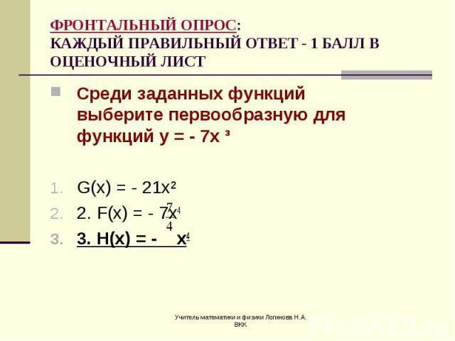 Среди заданных функций выберите первообразную для функций у = - 7х ³ Среди заданных функций выберите первообразную для функций у = - 7х ³ G(x) = - 21x² 2. F(x) = - 7x4 3. H(x) = - x4