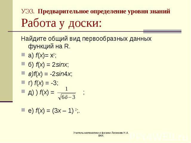 Найдите общий вид первообразных данных функций на R. Найдите общий вид первообразных данных функций на R. а) f(x)= х2; б) f(x) = 2sinx; в)f(x) = -2sin4x; г) f(x) = -3; д) ) f(x) = ; е) f(x) = (3x – 1) 2;.