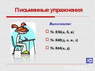 Выполните: Выполните: № 836(а, б, в) № 840(д, е, ж, з) № 844(а, д)