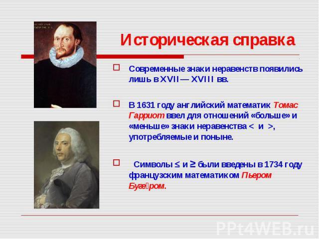 Современные знаки неравенств появились лишь в XVII— XVIII вв. Современные знаки неравенств появились лишь в XVII— XVIII вв. В 1631 году английский математик Томас Гарриот ввел для отношений «больше» и «меньше» знаки неравенства < и >, употребл…
