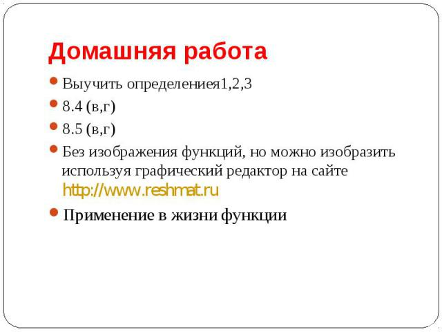 Выучить определениея1,2,3 Выучить определениея1,2,3 8.4 (в,г) 8.5 (в,г) Без изображения функций, но можно изобразить используя графический редактор на сайте http://www.reshmat.ru Применение в жизни функции