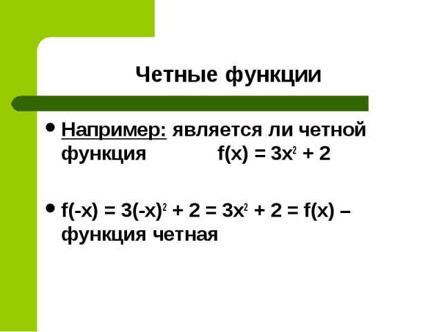 Например: является ли четной функция f(x) = 3x2 + 2 Например: является ли четной функция f(x) = 3x2 + 2 f(-x) = 3(-x)2 + 2 = 3x2 + 2 = f(x) – функция четная