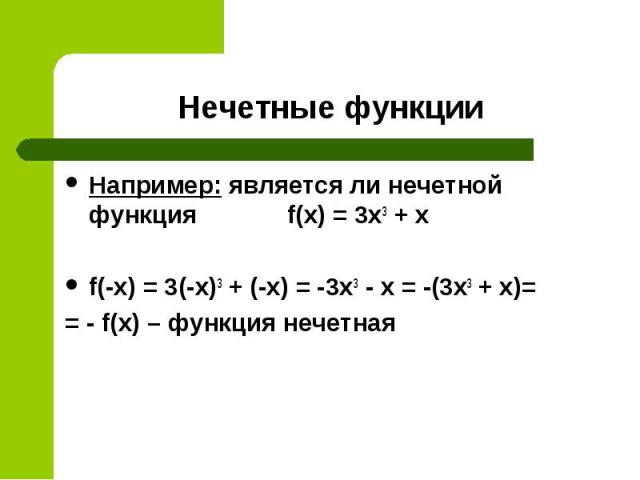 Например: является ли нечетной функция f(x) = 3x3 + х Например: является ли нечетной функция f(x) = 3x3 + х f(-x) = 3(-x)3 + (-х) = -3x3 - х = -(3x3 + х)= = - f(x) – функция нечетная