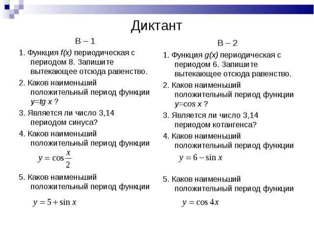 В – 1 В – 1 1. Функция f(x) периодическая с периодом 8. Запишите вытекающее отсюда равенство. 2. Каков наименьший положительный период функции y=tg x ? 3. Является ли число 3,14 периодом синуса? 4. Каков наименьший положительный период функции 5. Ка…