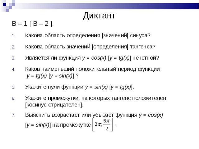 В – 1 [ В – 2 ]. В – 1 [ В – 2 ]. Какова область определения [значений] синуса? Какова область значений [определения] тангенса? Является ли функция y = cos(x) [y = tg(x)] нечетной? Каков наименьший положительный период функции y = tg(x) [y = sin(x)]…