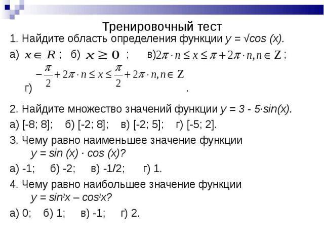 1. Найдите область определения функции y = √cos (x). 1. Найдите область определения функции y = √cos (x). а) ; б) ; в) ; г) . 2. Найдите множество значений функции y = 3 - 5∙sin(x). а) [-8; 8]; б) [-2; 8]; в) [-2; 5]; г) [-5; 2]. 3. Чему равно наиме…