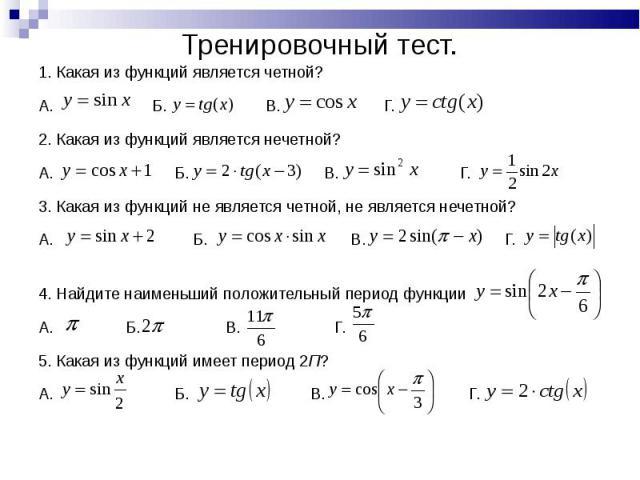 1. Какая из функций является четной? 1. Какая из функций является четной? А. Б. В. Г. 2. Какая из функций является нечетной? А. Б. В. Г. 3. Какая из функций не является четной, не является нечетной? А. Б. В. Г. 4. Найдите наименьший положительный пе…