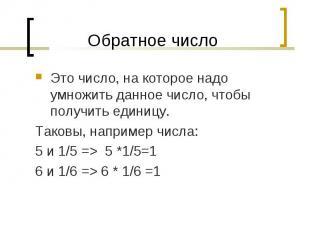 Это число, на которое надо умножить данное число, чтобы получить единицу. Это чи