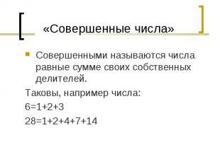 Совершенными называются числа равные сумме своих собственных делителей. Совершен
