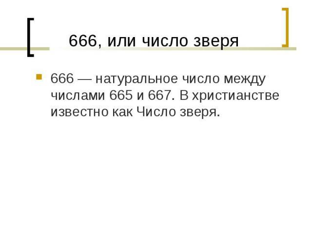 666— натуральное число между числами 665 и 667. В христианстве известно как Число зверя. 666— натуральное число между числами 665 и 667. В христианстве известно как Число зверя.