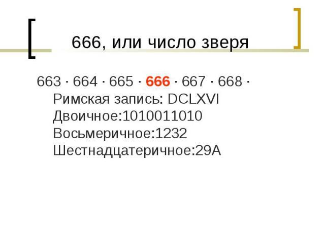 663 · 664 · 665 · 666 · 667 · 668 · Римская запись: DCLXVI Двоичное:1010011010 Восьмеричное:1232 Шестнадцатеричное:29A 663 · 664 · 665 · 666 · 667 · 668 · Римская запись: DCLXVI Двоичное:1010011010 Восьмеричное:1232 Шестнадцатеричное:29A