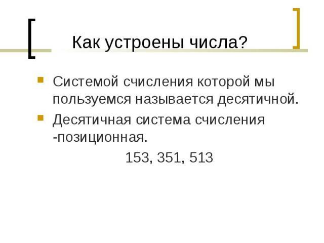 Системой счисления которой мы пользуемся называется десятичной. Системой счисления которой мы пользуемся называется десятичной. Десятичная система счисления -позиционная. 153, 351, 513