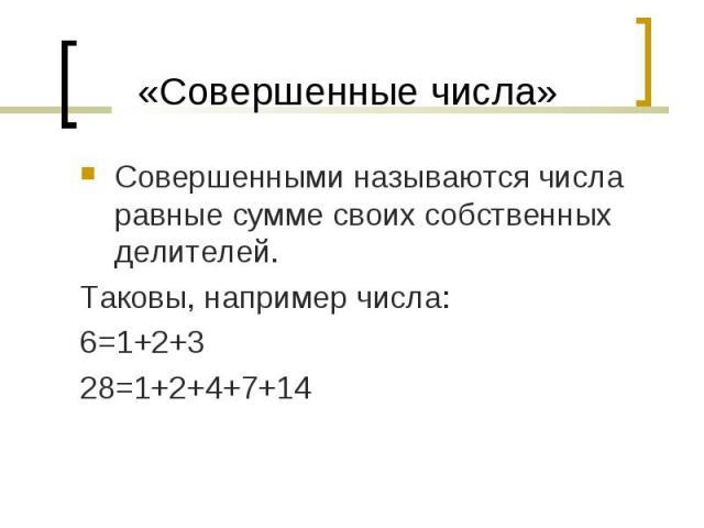 Совершенными называются числа равные сумме своих собственных делителей. Совершенными называются числа равные сумме своих собственных делителей. Таковы, например числа: 6=1+2+3 28=1+2+4+7+14