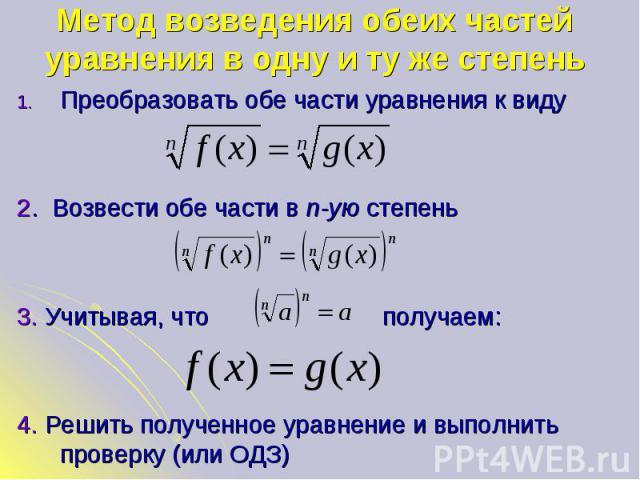 Преобразовать обе части уравнения к виду Преобразовать обе части уравнения к виду 2. Возвести обе части в n-ую степень 3. Учитывая, что получаем: 4. Решить полученное уравнение и выполнить проверку (или ОДЗ)