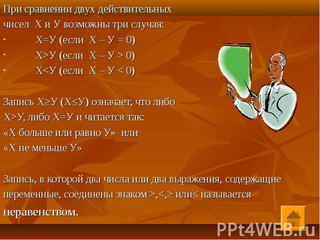 При сравнении двух действительных При сравнении двух действительных чисел Х и У возможны три случая: Х=У (если Х – У = 0) Х>У (если Х – У > 0) Х<У (если Х – У < 0) Запись Х≥У (Х≤У) означает, что либо Х>У, либо Х=У и читается так: «Х б…