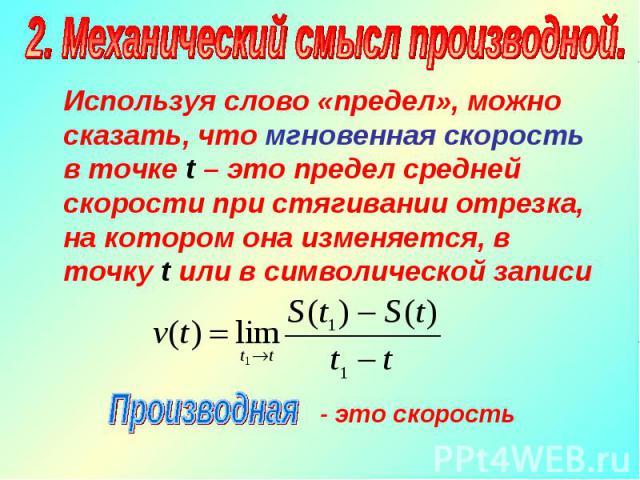 Используя слово «предел», можно сказать, что мгновенная скорость в точке t – это предел средней скорости при стягивании отрезка, на котором она изменяется, в точку t или в символической записи Используя слово «предел», можно сказать, что мгновенная …