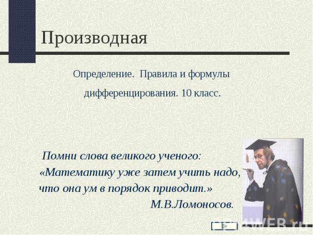 Помни слова великого ученого: «Математику уже затем учить надо, что она ум в порядок приводит.» М.В.Ломоносов.