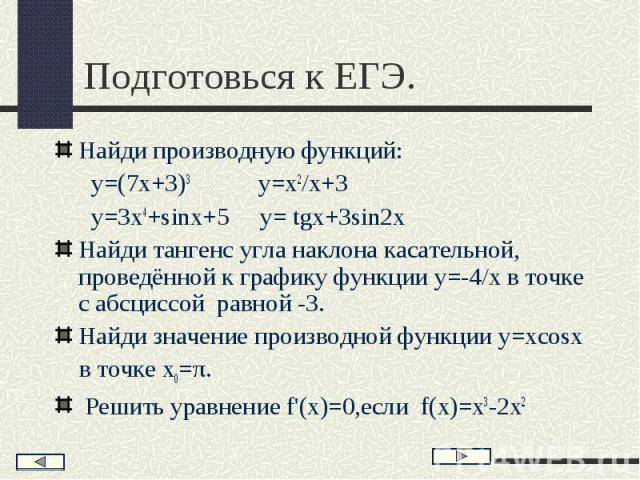 Найди производную функций: Найди производную функций: у=(7х+3)3 у=х2/х+3 у=3х4+sinx+5 y= tgx+3sin2x Найди тангенс угла наклона касательной, проведённой к графику функции у=-4/х в точке с абсциссой равной -3. Найди значение производной функции у=хcos…