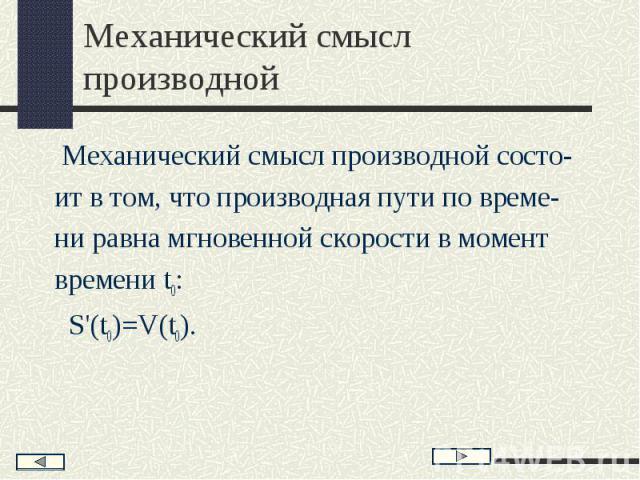 Механический смысл производной состо- Механический смысл производной состо- ит в том, что производная пути по време- ни равна мгновенной скорости в момент времени t0: S'(t0)=V(t0).