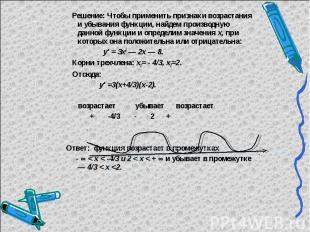 Решение: Чтобы применить признаки возрастания и убывания функции, найдем произво
