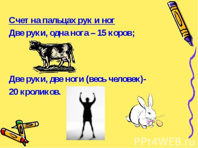 Счет на пальцах рук и ног Счет на пальцах рук и ног Две руки, одна нога – 15 коров; Две руки, две ноги (весь человек)- 20 кроликов.