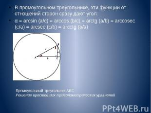 В прямоугольном треугольнике, эти функции от отношений сторон сразу дают угол: В