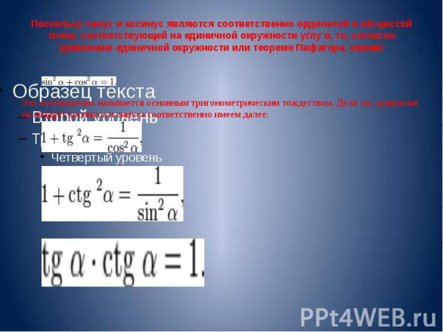 Поскольку синус и косинус являются соответственно ординатой и абсциссой точки, соответствующей на единичной окружности углу α, то, согласно уравнению единичной окружности или теореме Пифагора, имеем: