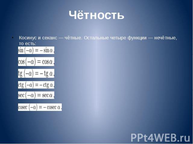 Чётность Косинус и секанс — чётные. Остальные четыре функции — нечётные, то есть: