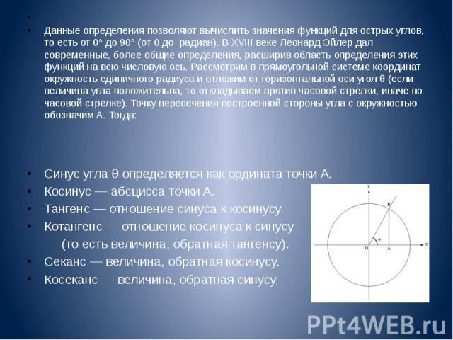 Данные определения позволяют вычислить значения функций для острых углов, то есть от 0° до 90° (от 0 до радиан). В XVIII веке Леонард Эйлер дал современные, более общие определения, расширив область определения этих функций на всю числ…