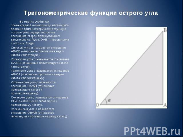 Тригонометрические функции острого угла Во многих учебниках элементарной геометрии до настоящего времени тригонометрические функции острого угла определяются как отношения сторон прямоугольного треугольника. Пусть OAB — треугольник с углом α. Тогда:…