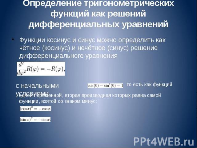 Определение тригонометрических функций как решений дифференциальных уравнений Функции косинус и синус можно определить как чётное (косинус) и нечётное (синус) решение дифференциального уравнения