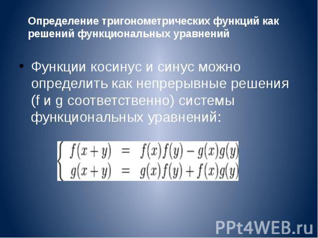 Функции косинус и синус можно определить как непрерывные решения (f и g соответственно) системы функциональных уравнений: