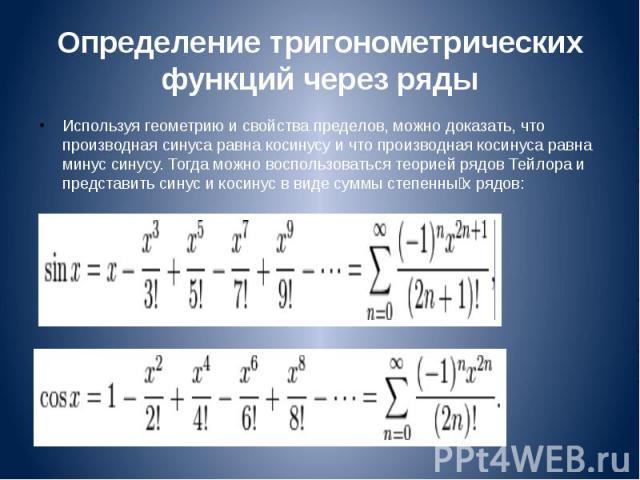Определение тригонометрических функций через ряды Используя геометрию и свойства пределов, можно доказать, что производная синуса равна косинусу и что производная косинуса равна минус синусу. Тогда можно воспользоваться теорией рядов Тейлора и предс…