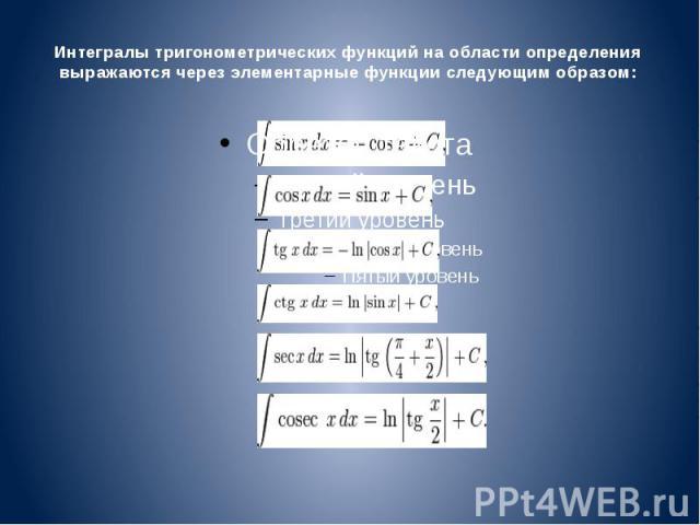 Интегралы тригонометрических функций на области определения выражаются через элементарные функции следующим образом: