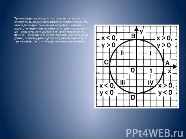 Тригонометрический круг— построенная на плоскости с прямоугольными декартовыми координатами окружность, имеющая центр в точке начала координат и единичный радиус, т.е. единичная окружность, которая используется для геометрического определения тригон…