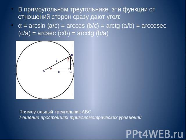 В прямоугольном треугольнике, эти функции от отношений сторон сразу дают угол: В прямоугольном треугольнике, эти функции от отношений сторон сразу дают угол: α = arcsin (a/c) = arccos (b/c) = arctg (a/b) = arccosec (c/a) = arcsec (c/b) = arcctg (b/a)