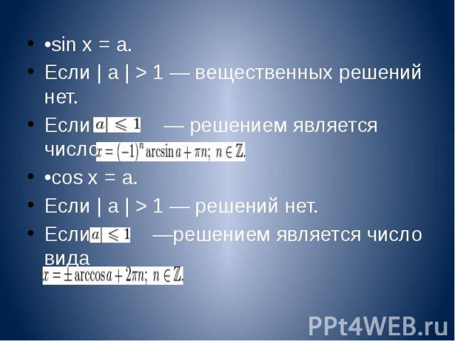 •sin x = a. •sin x = a. Если | a | > 1 — вещественных решений нет. Если — решением является число вида •cos x = a. Если | a | > 1 — решений нет. Если —решением является число вида
